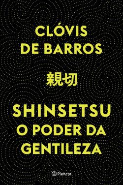Shinsetsu O Poder Da Gentileza Clóvis De Barros Filho Planeta